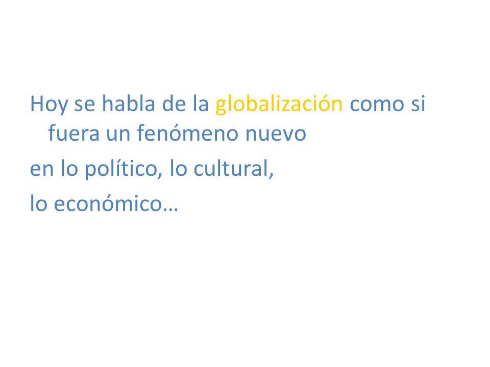 Hoy se habla de la globalización como si fuera un fenómeno nuevo en lo político, lo cultural, lo económico…