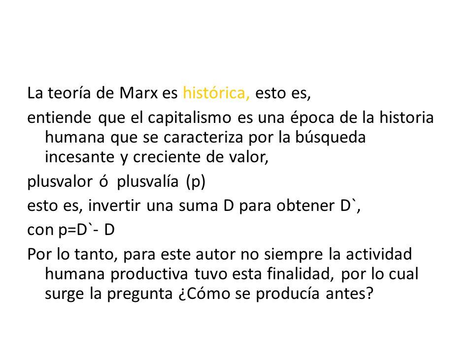 La teoría de Marx es histórica, esto es, entiende que el capitalismo es una época de la historia humana que se caracteriza por la búsqueda incesante y creciente de valor, plusvalor ó plusvalía (p) esto es, invertir una suma D para obtener D`, con p=D`- D Por lo tanto, para este autor no siempre la actividad humana productiva tuvo esta finalidad, por lo cual surge la pregunta ¿Cómo se producía antes?
