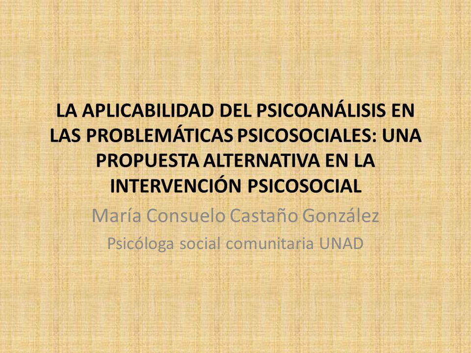 LA APLICABILIDAD DEL PSICOANÁLISIS EN LAS PROBLEMÁTICAS PSICOSOCIALES: UNA PROPUESTA ALTERNATIVA EN LA INTERVENCIÓN PSICOSOCIAL María Consuelo Castaño González Psicóloga social comunitaria UNAD