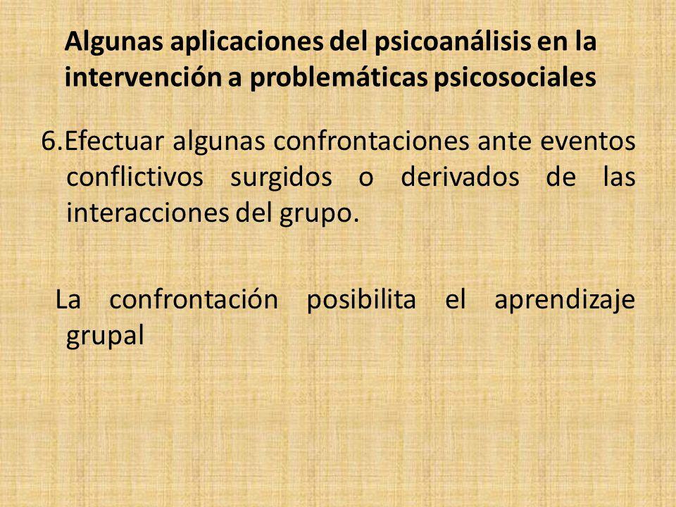 Algunas aplicaciones del psicoanálisis en la intervención a problemáticas psicosociales 6.Efectuar algunas confrontaciones ante eventos conflictivos surgidos o derivados de las interacciones del grupo.