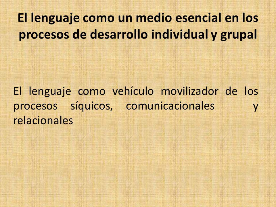 El lenguaje como un medio esencial en los procesos de desarrollo individual y grupal El lenguaje como vehículo movilizador de los procesos síquicos, comunicacionales y relacionales