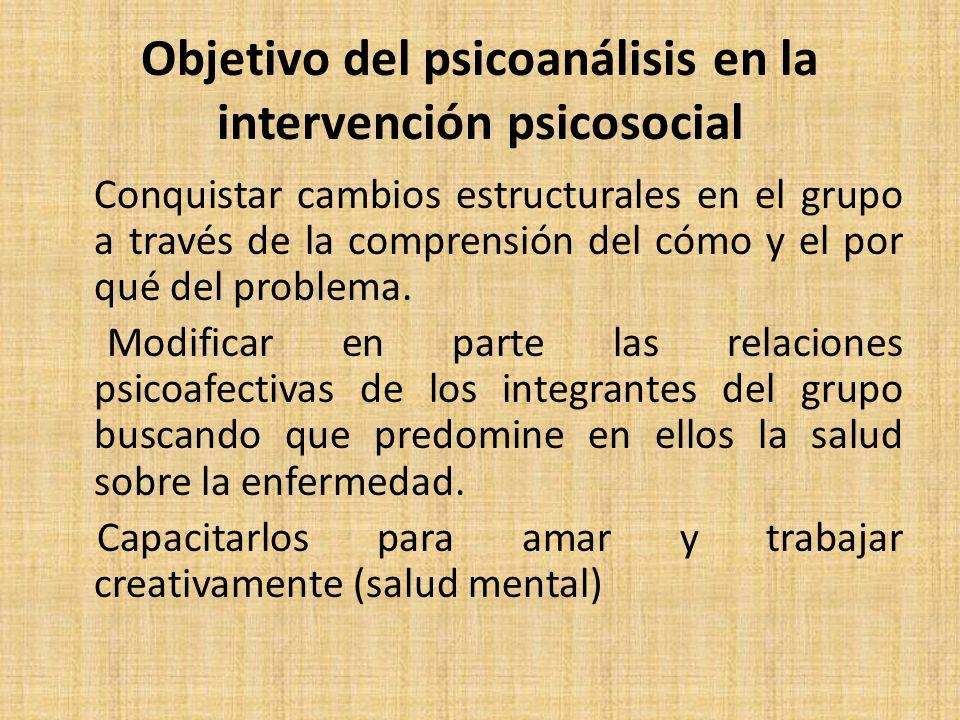 Objetivo del psicoanálisis en la intervención psicosocial Conquistar cambios estructurales en el grupo a través de la comprensión del cómo y el por qué del problema.