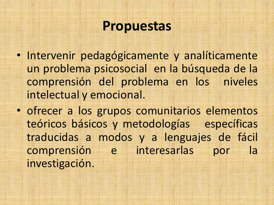 Propuestas Intervenir pedagógicamente y analíticamente un problema psicosocial en la búsqueda de la comprensión del problema en los niveles intelectual y emocional.
