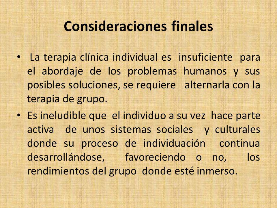 Consideraciones finales La terapia clínica individual es insuficiente para el abordaje de los problemas humanos y sus posibles soluciones, se requiere alternarla con la terapia de grupo.