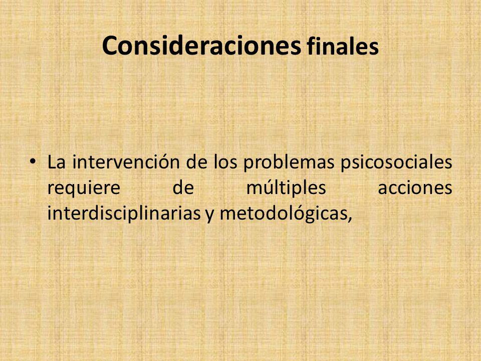 Consideraciones finales La intervención de los problemas psicosociales requiere de múltiples acciones interdisciplinarias y metodológicas,