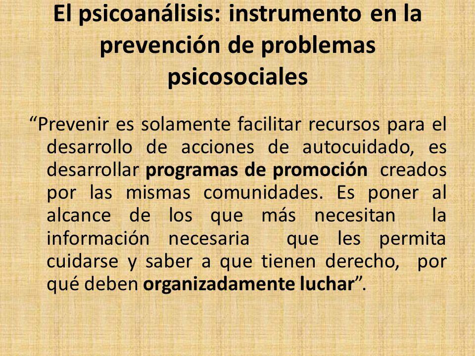 El psicoanálisis: instrumento en la prevención de problemas psicosociales Prevenir es solamente facilitar recursos para el desarrollo de acciones de autocuidado, es desarrollar programas de promoción creados por las mismas comunidades.