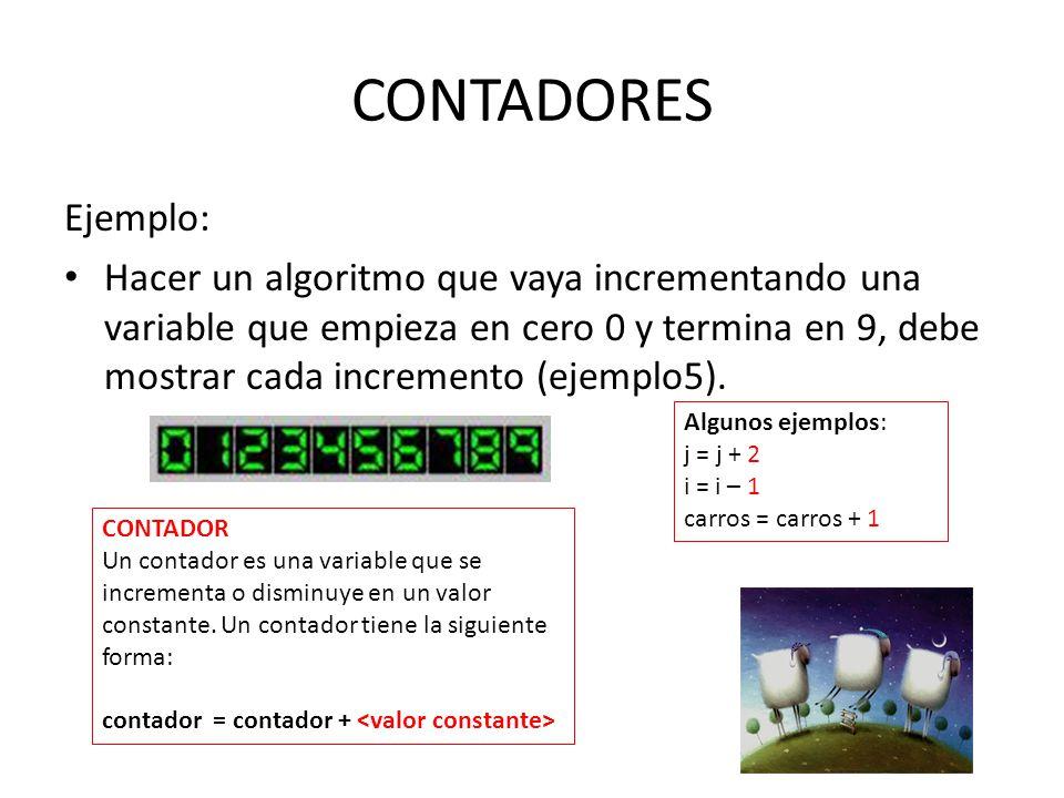 CONTADORES Ejemplo: Hacer un algoritmo que vaya incrementando una variable que empieza en cero 0 y termina en 9, debe mostrar cada incremento (ejemplo5).