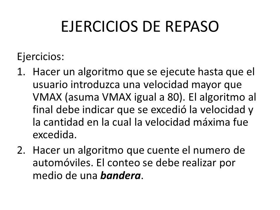 EJERCICIOS DE REPASO Ejercicios: 1.Hacer un algoritmo que se ejecute hasta que el usuario introduzca una velocidad mayor que VMAX (asuma VMAX igual a 80).