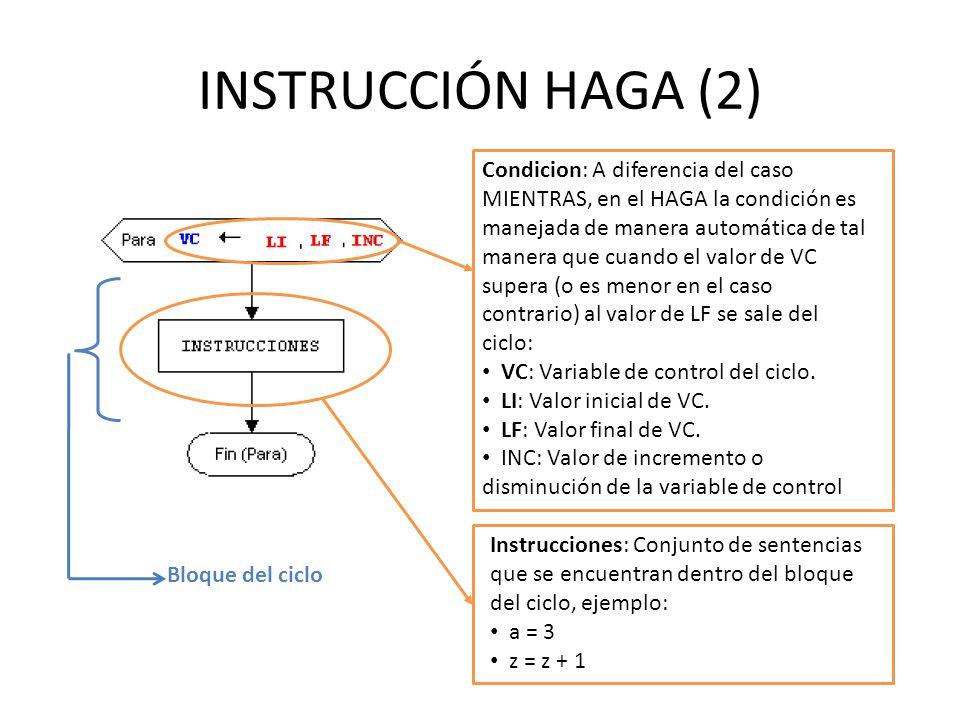 INSTRUCCIÓN HAGA (2) Condicion: A diferencia del caso MIENTRAS, en el HAGA la condición es manejada de manera automática de tal manera que cuando el valor de VC supera (o es menor en el caso contrario) al valor de LF se sale del ciclo: VC: Variable de control del ciclo.