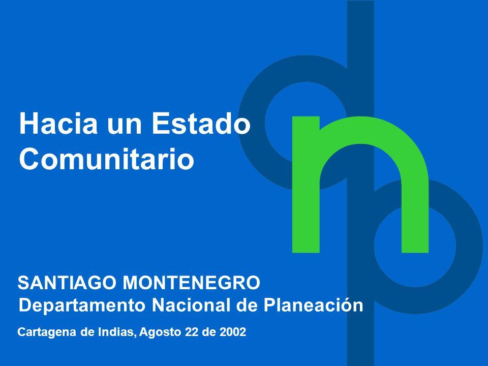 Hacia un Estado Comunitario Cartagena de Indias, Agosto 22 de 2002 Departamento Nacional de Planeación SANTIAGO MONTENEGRO