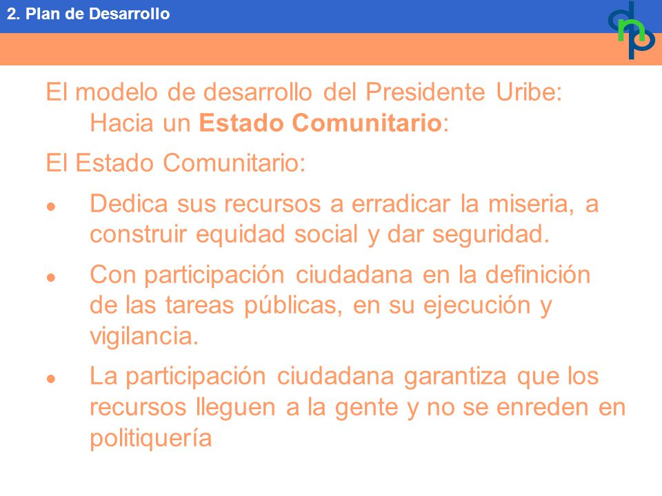 El modelo de desarrollo del Presidente Uribe: Hacia un Estado Comunitario: El Estado Comunitario: Dedica sus recursos a erradicar la miseria, a construir equidad social y dar seguridad.