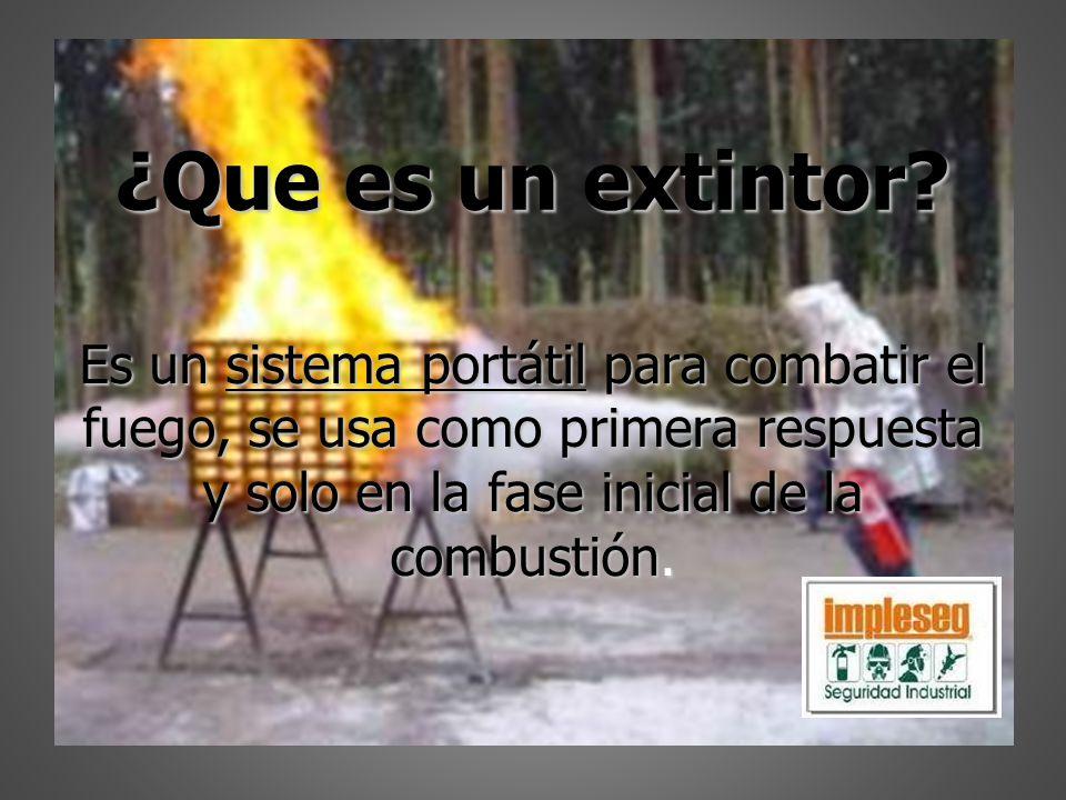¿Que es un extintor? Es un sistema portátil para combatir el fuego, se usa como primera respuesta y solo en la fase inicial de la combustión.