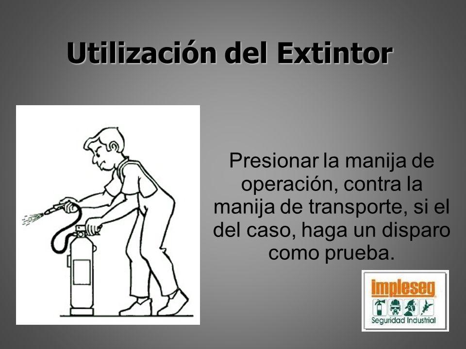 Utilización del Extintor Presionar la manija de operación, contra la manija de transporte, si el del caso, haga un disparo como prueba.