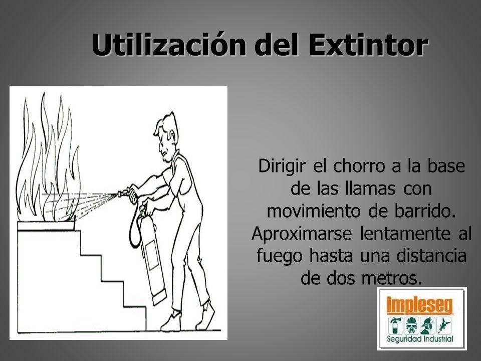 Utilización del Extintor Dirigir el chorro a la base de las llamas con movimiento de barrido. Aproximarse lentamente al fuego hasta una distancia de d