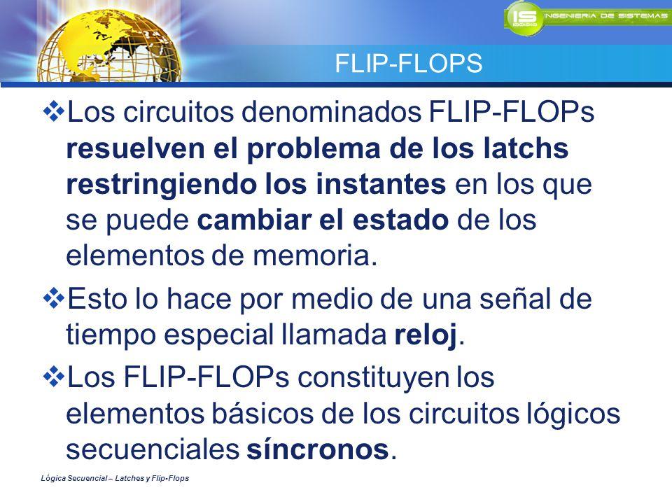 FLIP-FLOPS Los circuitos denominados FLIP-FLOPs resuelven el problema de los latchs restringiendo los instantes en los que se puede cambiar el estado