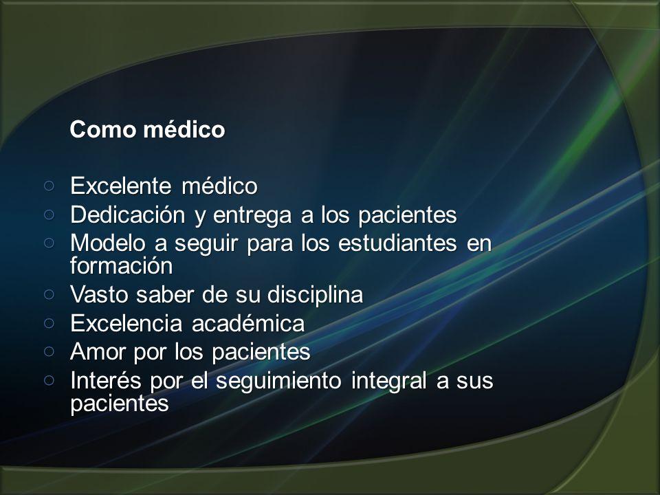 Como médico Como médico o Excelente médico o Dedicación y entrega a los pacientes o Modelo a seguir para los estudiantes en formación o Vasto saber de