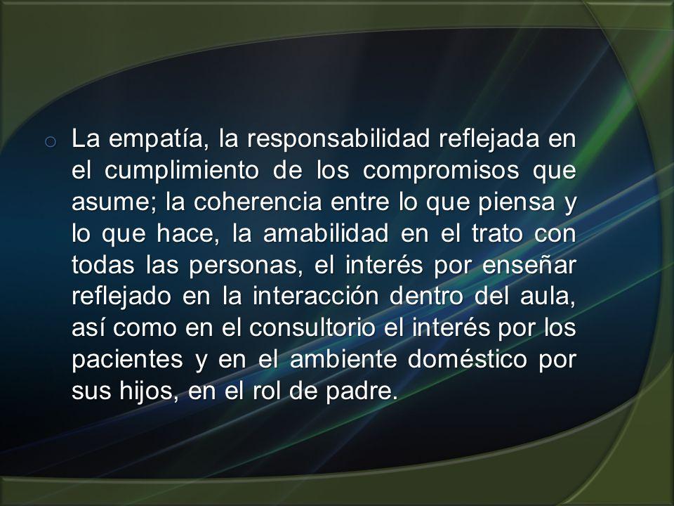 o La empatía, la responsabilidad reflejada en el cumplimiento de los compromisos que asume; la coherencia entre lo que piensa y lo que hace, la amabil