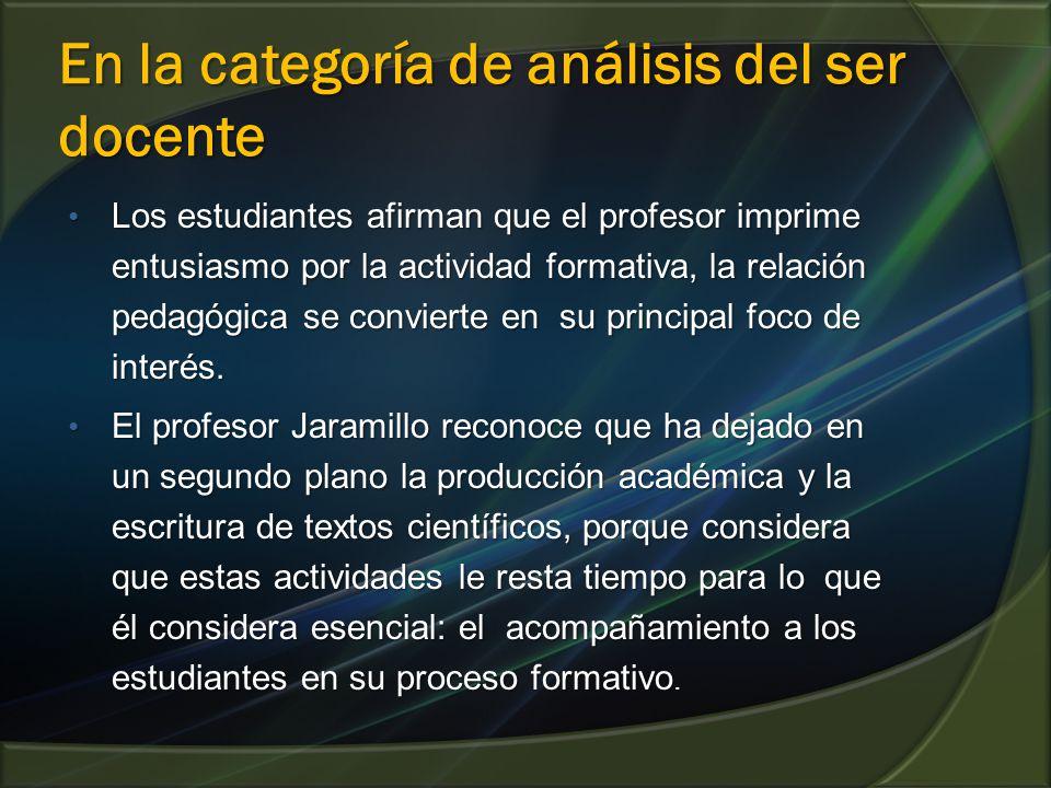 En la categoría de análisis del ser docente Los estudiantes afirman que el profesor imprime entusiasmo por la actividad formativa, la relación pedagógica se convierte en su principal foco de interés.
