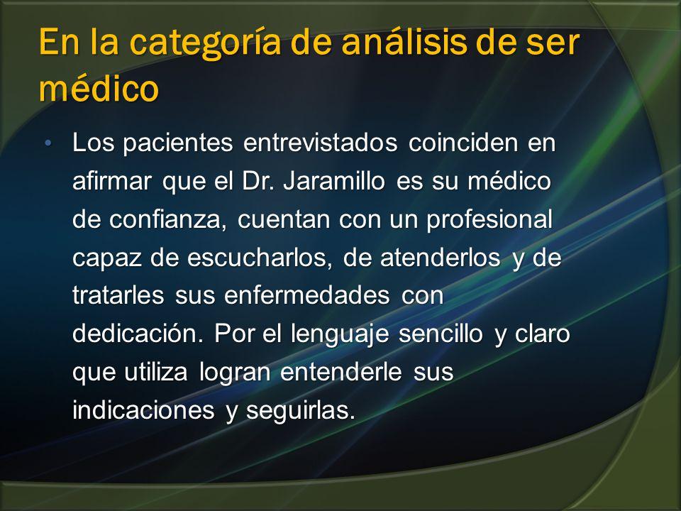 En la categoría de análisis de ser médico Los pacientes entrevistados coinciden en afirmar que el Dr. Jaramillo es su médico de confianza, cuentan con