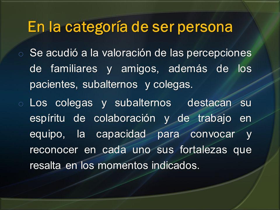 En la categoría de ser persona En la categoría de ser persona o Se acudió a la valoración de las percepciones de familiares y amigos, además de los pacientes, subalternos y colegas.