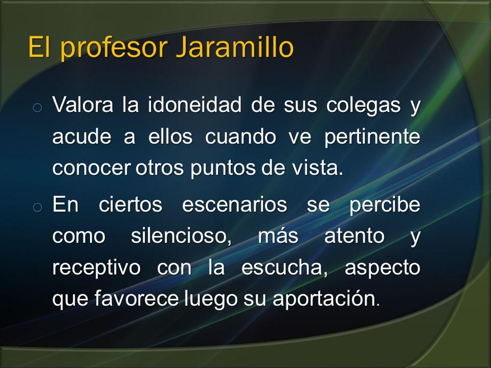 El profesor Jaramillo o Valora la idoneidad de sus colegas y acude a ellos cuando ve pertinente conocer otros puntos de vista. o En ciertos escenarios