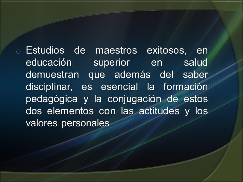 o Estudios de maestros exitosos, en educación superior en salud demuestran que además del saber disciplinar, es esencial la formación pedagógica y la