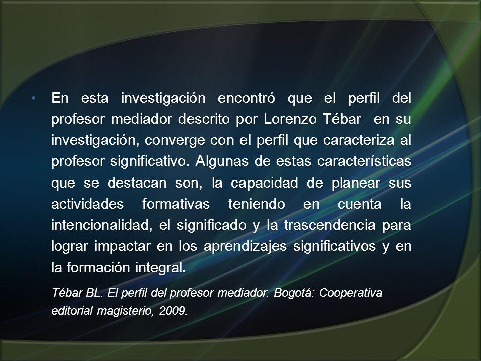 En esta investigación encontró que el perfil del profesor mediador descrito por Lorenzo Tébar en su investigación, converge con el perfil que caracteriza al profesor significativo.