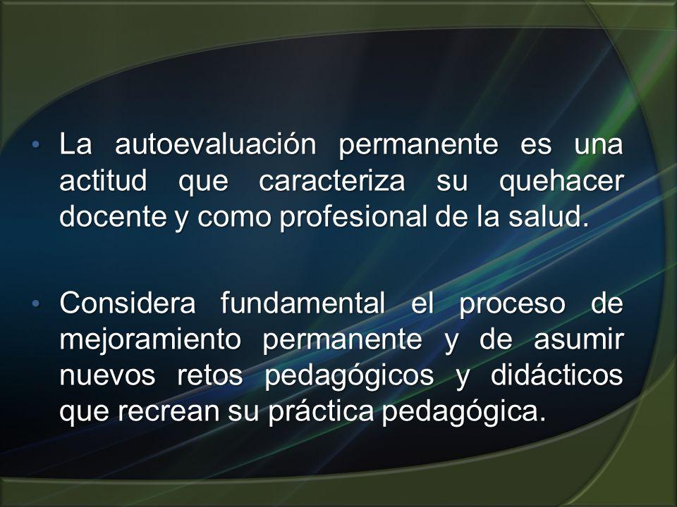 La autoevaluación permanente es una actitud que caracteriza su quehacer docente y como profesional de la salud. La autoevaluación permanente es una ac