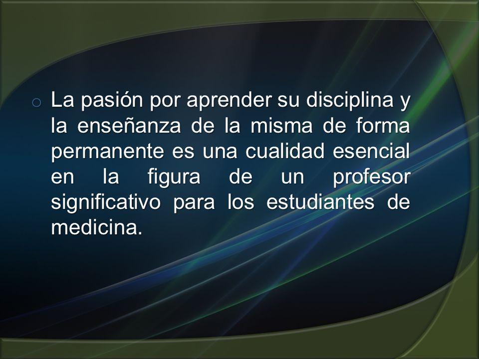 o La pasión por aprender su disciplina y la enseñanza de la misma de forma permanente es una cualidad esencial en la figura de un profesor significativo para los estudiantes de medicina.