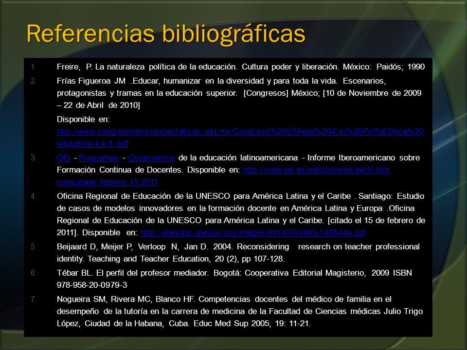 Referencias bibliográficas 1. Freire, P. La naturaleza política de la educación. Cultura poder y liberación. México: Paidós; 1990 2. Frías Figueroa JM