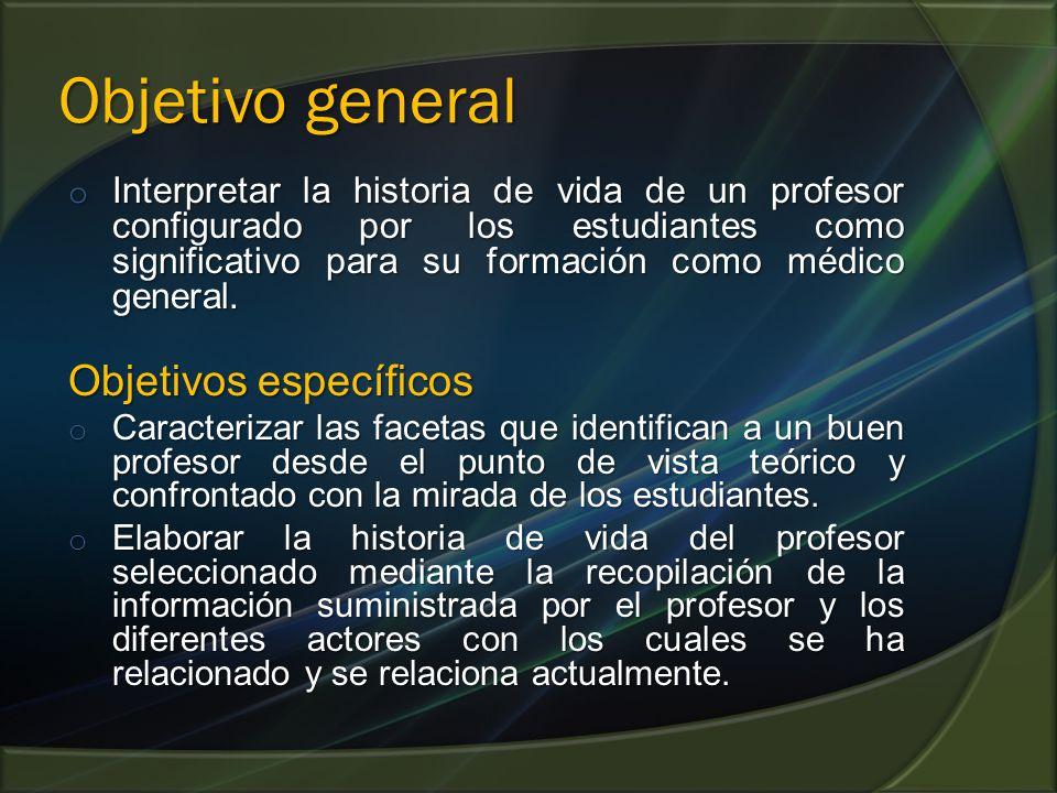 Objetivo general o Interpretar la historia de vida de un profesor configurado por los estudiantes como significativo para su formación como médico general.