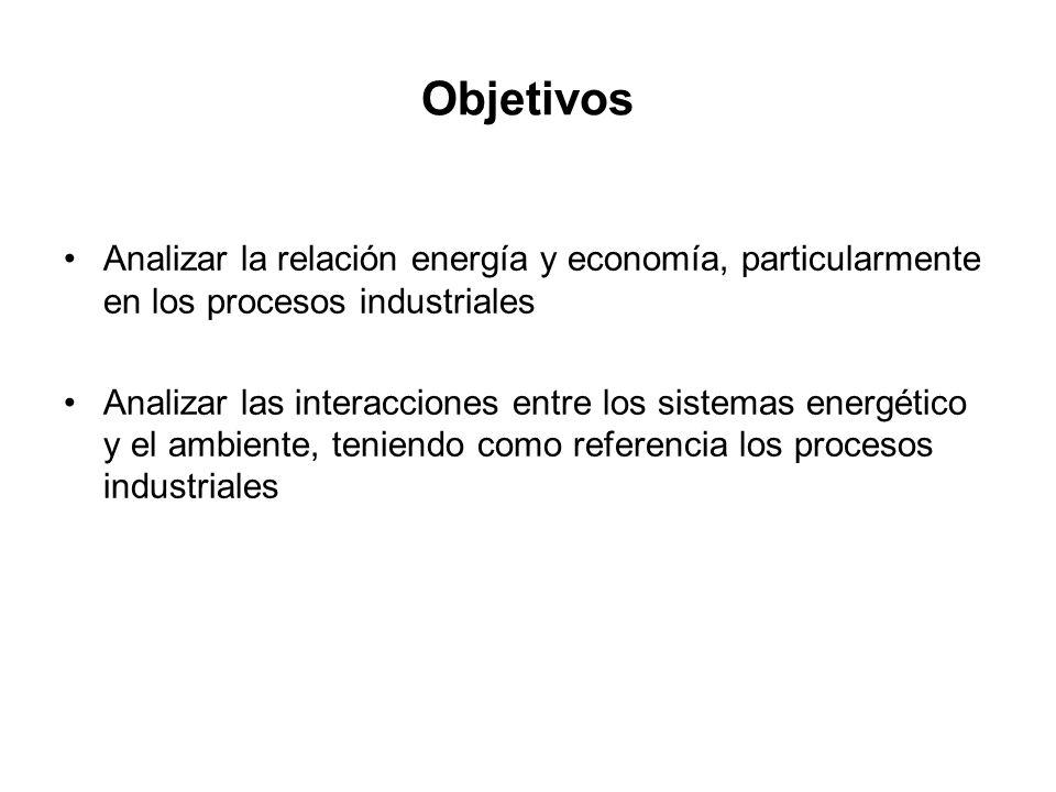 Objetivos Analizar la relación energía y economía, particularmente en los procesos industriales Analizar las interacciones entre los sistemas energéti