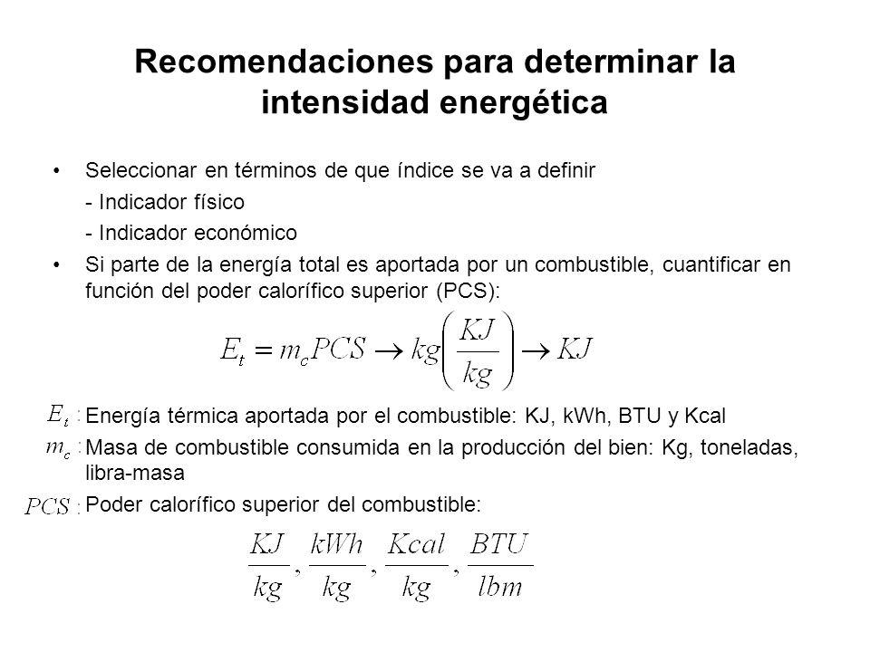 Recomendaciones para determinar la intensidad energética Seleccionar en términos de que índice se va a definir - Indicador físico - Indicador económico Si parte de la energía total es aportada por un combustible, cuantificar en función del poder calorífico superior (PCS): Energía térmica aportada por el combustible: KJ, kWh, BTU y Kcal Masa de combustible consumida en la producción del bien: Kg, toneladas, libra-masa Poder calorífico superior del combustible: