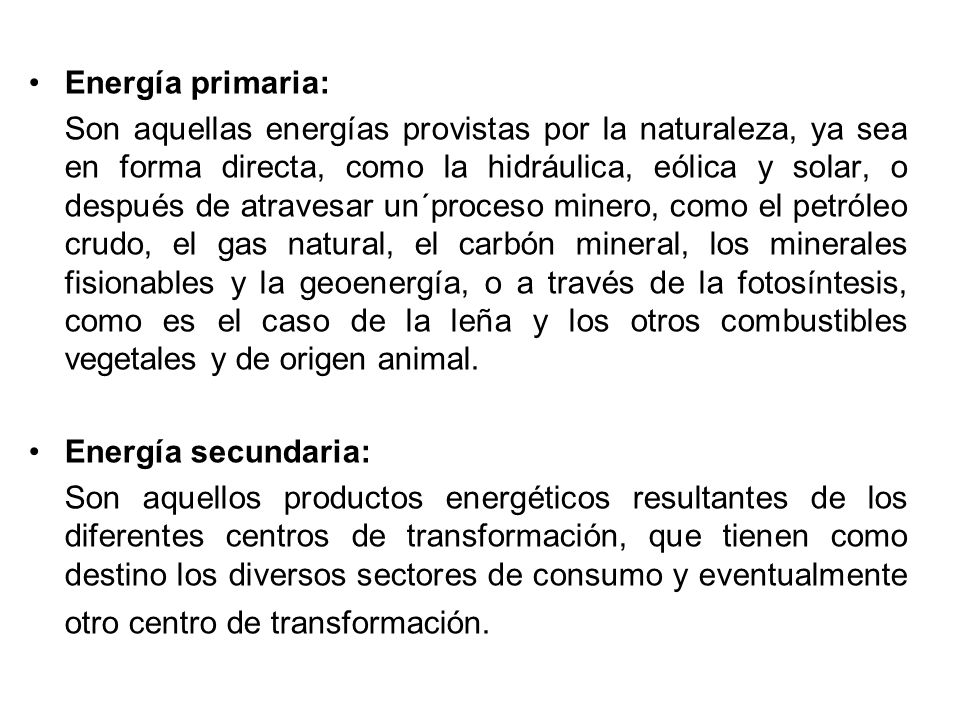 Energía primaria: Son aquellas energías provistas por la naturaleza, ya sea en forma directa, como la hidráulica, eólica y solar, o después de atravesar un´proceso minero, como el petróleo crudo, el gas natural, el carbón mineral, los minerales fisionables y la geoenergía, o a través de la fotosíntesis, como es el caso de la leña y los otros combustibles vegetales y de origen animal.