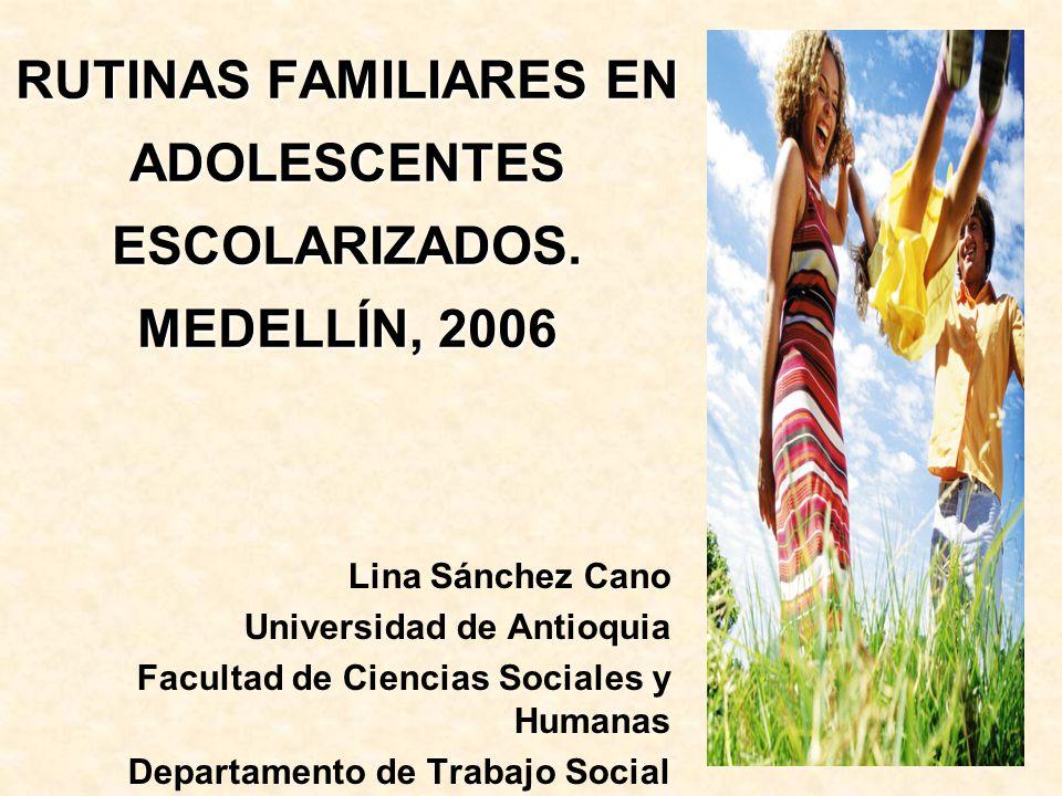 RUTINAS FAMILIARES EN ADOLESCENTES ESCOLARIZADOS. MEDELLÍN, 2006 Lina Sánchez Cano Universidad de Antioquia Facultad de Ciencias Sociales y Humanas De
