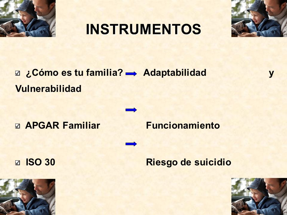 INSTRUMENTOS ¿Cómo es tu familia? Adaptabilidad y Vulnerabilidad APGAR Familiar Funcionamiento ISO 30 Riesgo de suicidio