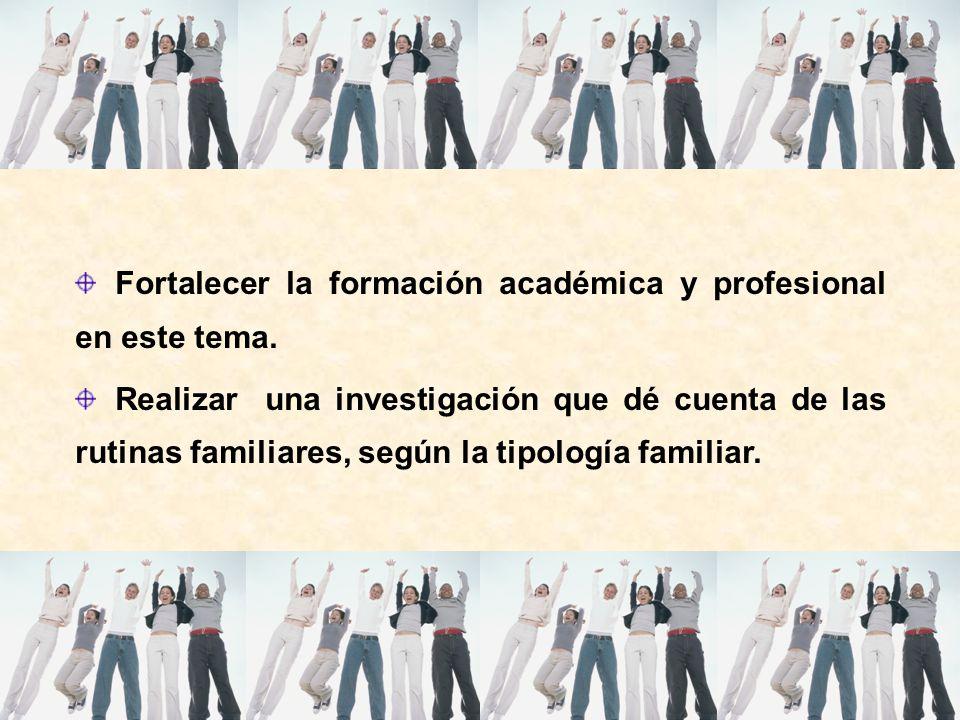 Fortalecer la formación académica y profesional en este tema. Realizar una investigación que dé cuenta de las rutinas familiares, según la tipología f