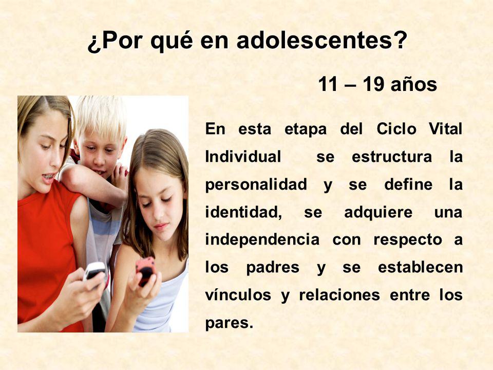 ¿Por qué en adolescentes? En esta etapa del Ciclo Vital Individual se estructura la personalidad y se define la identidad, se adquiere una independenc