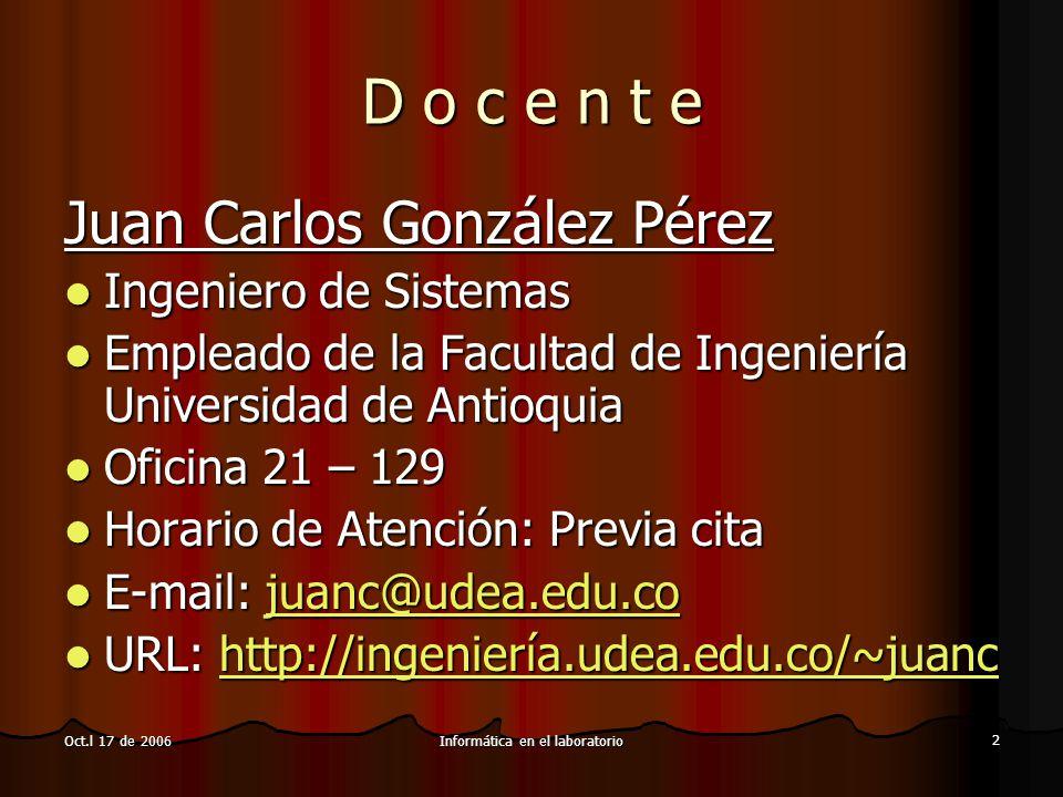 Informática en el laboratorio 2 Oct.l 17 de 2006 D o c e n t e Juan Carlos González Pérez Ingeniero de Sistemas Empleado de la Facultad de Ingeniería