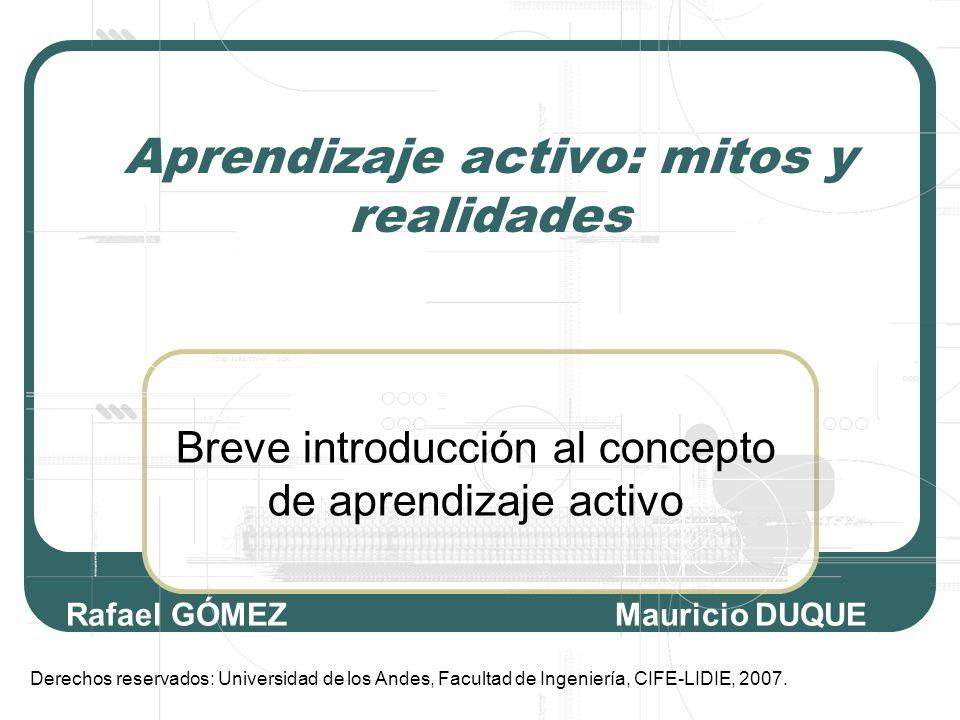 Aprendizaje activo: mitos y realidades Breve introducción al concepto de aprendizaje activo Derechos reservados: Universidad de los Andes, Facultad de Ingeniería, CIFE-LIDIE, 2007.