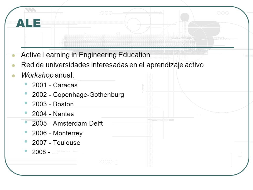 ALE Active Learning in Engineering Education Red de universidades interesadas en el aprendizaje activo Workshop anual: 2001 - Caracas 2002 - Copenhage