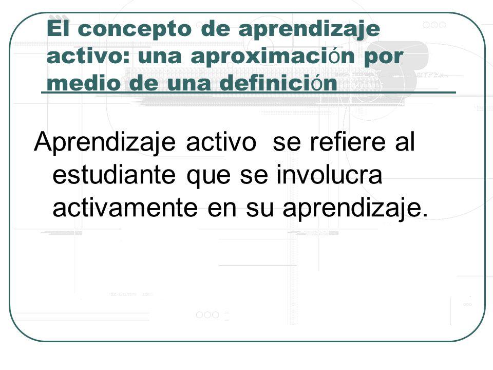 El concepto de aprendizaje activo: una aproximaci ó n por medio de una definici ó n Aprendizaje activo se refiere al estudiante que se involucra activamente en su aprendizaje.