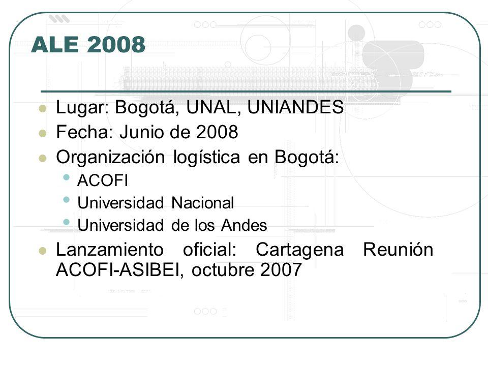 ALE 2008 Lugar: Bogotá, UNAL, UNIANDES Fecha: Junio de 2008 Organización logística en Bogotá: ACOFI Universidad Nacional Universidad de los Andes Lanzamiento oficial: Cartagena Reunión ACOFI-ASIBEI, octubre 2007