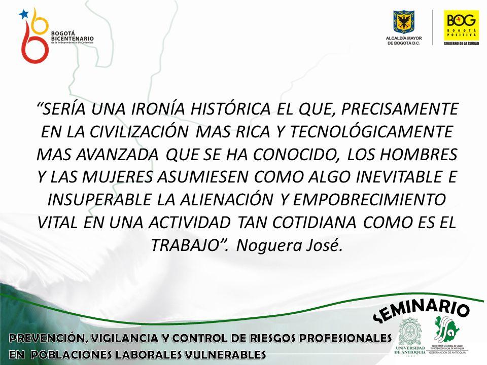 SERÍA UNA IRONÍA HISTÓRICA EL QUE, PRECISAMENTE EN LA CIVILIZACIÓN MAS RICA Y TECNOLÓGICAMENTE MAS AVANZADA QUE SE HA CONOCIDO, LOS HOMBRES Y LAS MUJERES ASUMIESEN COMO ALGO INEVITABLE E INSUPERABLE LA ALIENACIÓN Y EMPOBRECIMIENTO VITAL EN UNA ACTIVIDAD TAN COTIDIANA COMO ES EL TRABAJO.