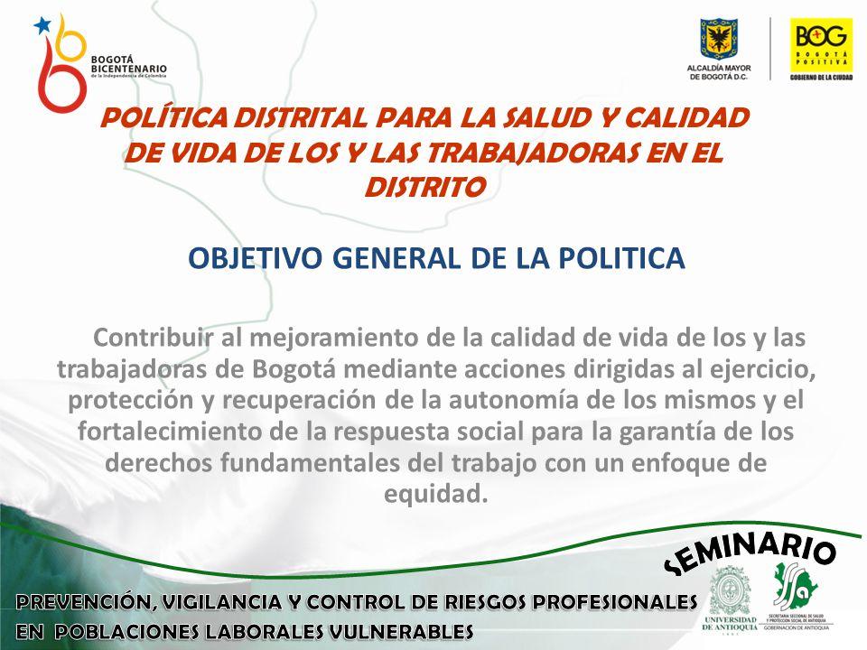 POLÍTICA DISTRITAL PARA LA SALUD Y CALIDAD DE VIDA DE LOS Y LAS TRABAJADORAS EN EL DISTRITO OBJETIVO GENERAL DE LA POLITICA Contribuir al mejoramiento de la calidad de vida de los y las trabajadoras de Bogotá mediante acciones dirigidas al ejercicio, protección y recuperación de la autonomía de los mismos y el fortalecimiento de la respuesta social para la garantía de los derechos fundamentales del trabajo con un enfoque de equidad.