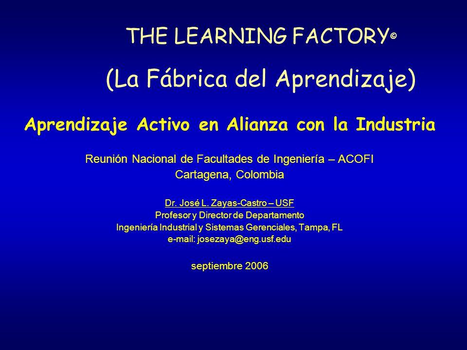 THE LEARNING FACTORY © (La Fábrica del Aprendizaje) Aprendizaje Activo en Alianza con la Industria Reunión Nacional de Facultades de Ingeniería – ACOFI Cartagena, Colombia Dr.