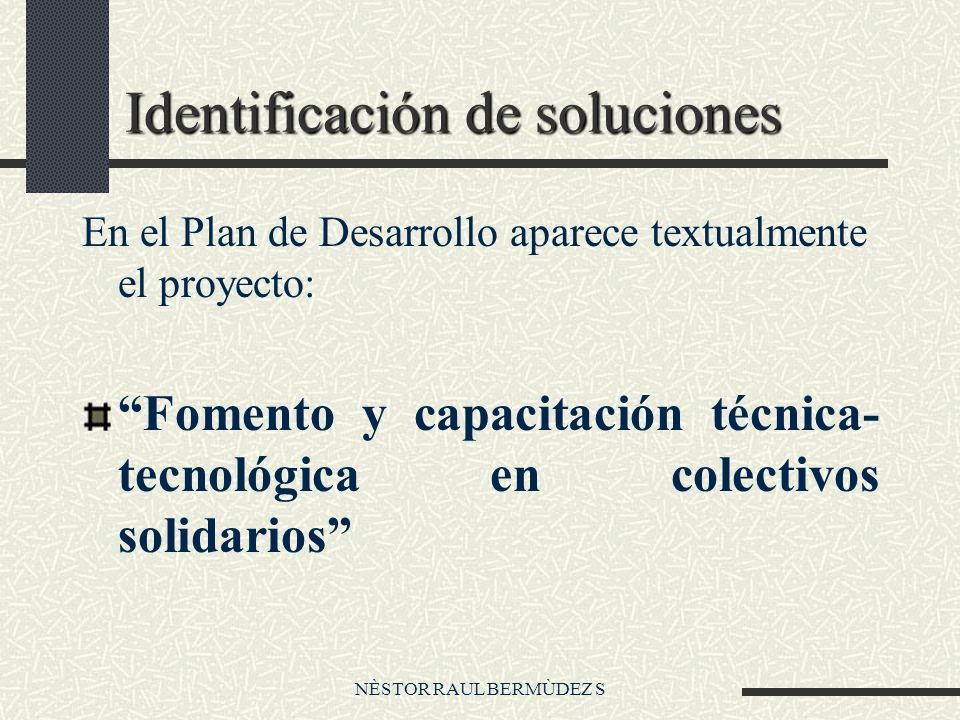 NÈSTOR RAUL BERMÙDEZ S Identificación de soluciones En el Plan de Desarrollo aparece textualmente el proyecto: Fomento y capacitación técnica- tecnológica en colectivos solidarios