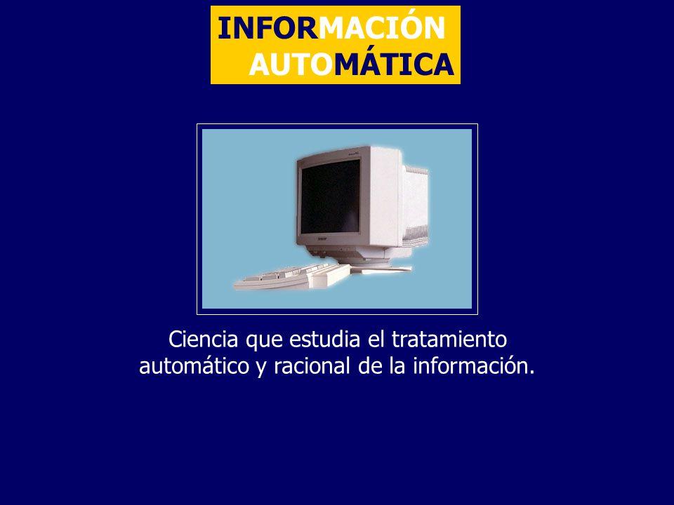 INFORMACIÓN AUTOMÁTICA Ciencia que estudia el tratamiento automático y racional de la información.