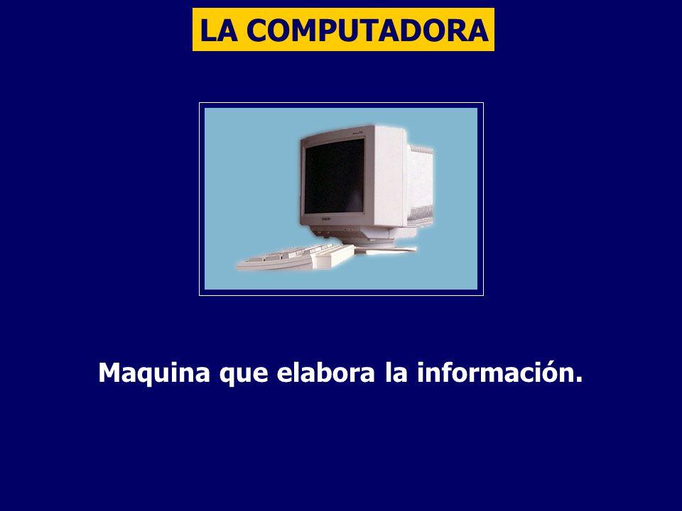 LA COMPUTADORA Maquina que elabora la información.