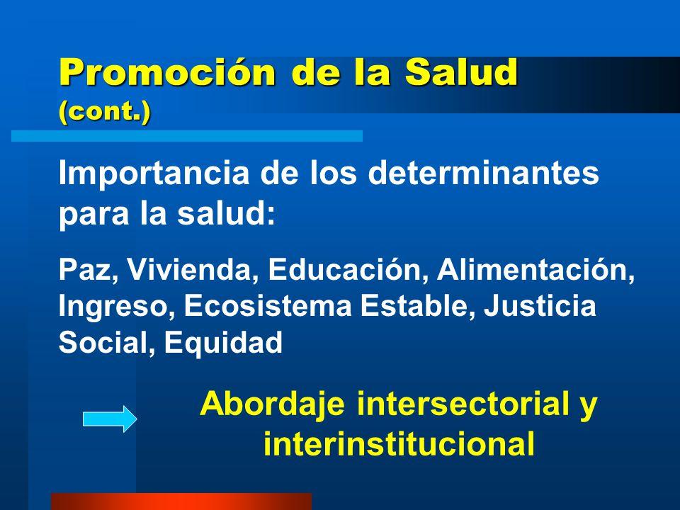Promoción de la Salud (cont.) Importancia de los determinantes para la salud: Paz, Vivienda, Educación, Alimentación, Ingreso, Ecosistema Estable, Justicia Social, Equidad Abordaje intersectorial y interinstitucional
